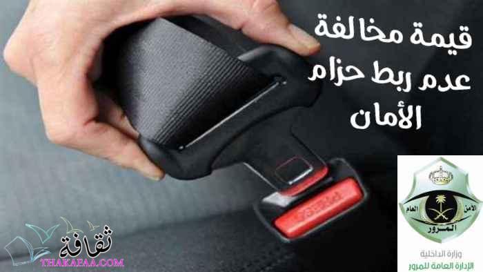 كم قيمة مخالفة عدم ربط حزام الأمان ومتى تنزل؟